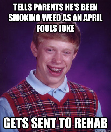 tells parents hes been smoking weed as an april fools joke  - Bad Luck Brian