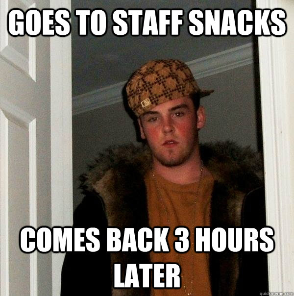 goes to staff snacks comes back 3 hours later - Scumbag Steve