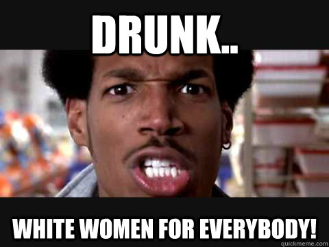 drunk white women for everybody shorty from scary