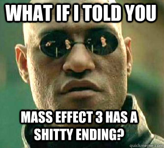 what if i told you mass effect 3 has a shitty ending - Matrix Morpheus