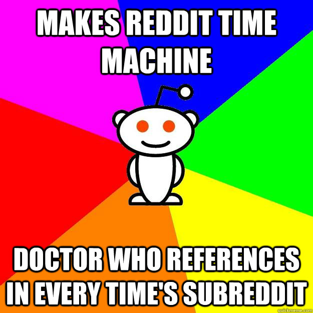 makes reddit time machine doctor who references in every tim - Reddit Alien