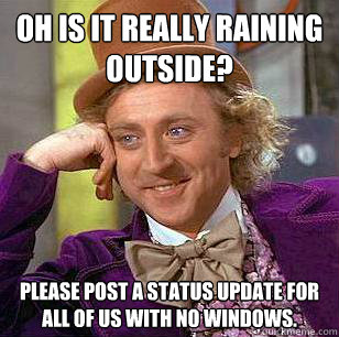 oh is it really raining outside please post a status update - Condescending Wonka