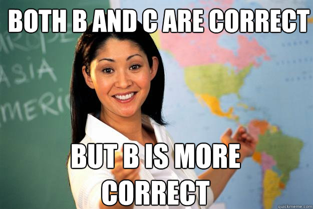 both b and c are correct but b is more correct - Unhelpful High School Teacher