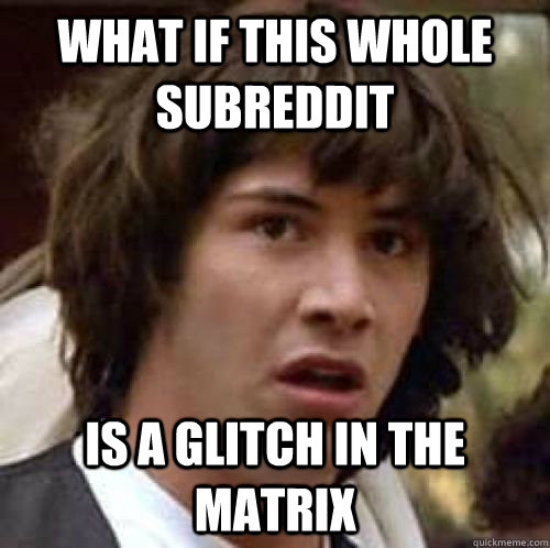 what if this whole subreddit is a glitch in the matrix - conspiracy keanu