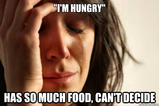 im hungry has so much food cant decide  - First World Problems