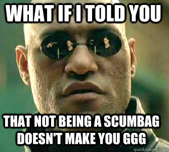 what if i told you that not being a scumbag doesnt make you - Matrix Morpheus