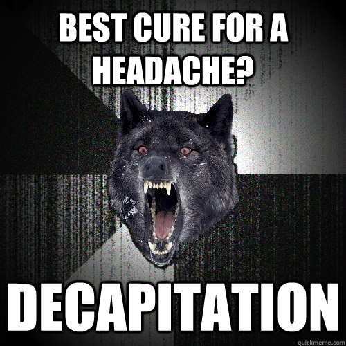 best cure for a headache decapitation - Insanity Wolf