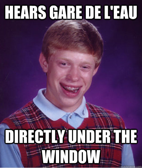 hears gare de leau directly under the window - Unlucky Brian