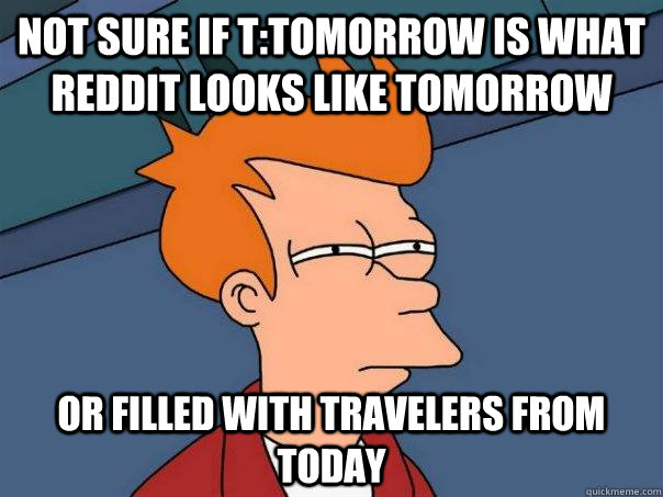 not sure if ttomorrow is what reddit looks like tomorrow or - Futurama Fry