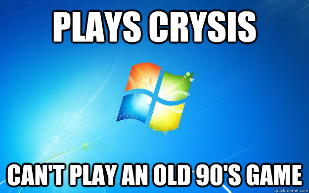 plays crysis cant play an old 90s game - Scumbag Windows 7