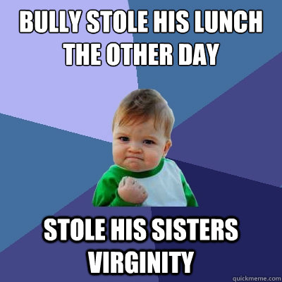 bully stole his lunch the other day stole his sisters virgin - Success Kid