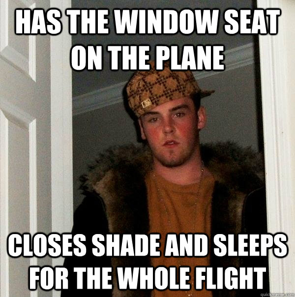 has the window seat on the plane closes shade and sleeps for - Scumbag Steve