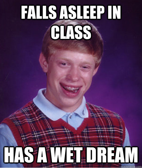 falls asleep in class has a wet dream - Bad Luck Brian