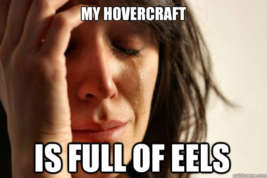 my hovercraft is full of eels - First World Problems