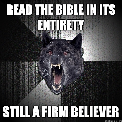 Read the bible in its entirety Still a firm believer - Insanity Wolf