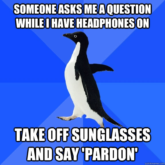 someone asks me a question while i have headphones on take o - Socially Awkward Penguin