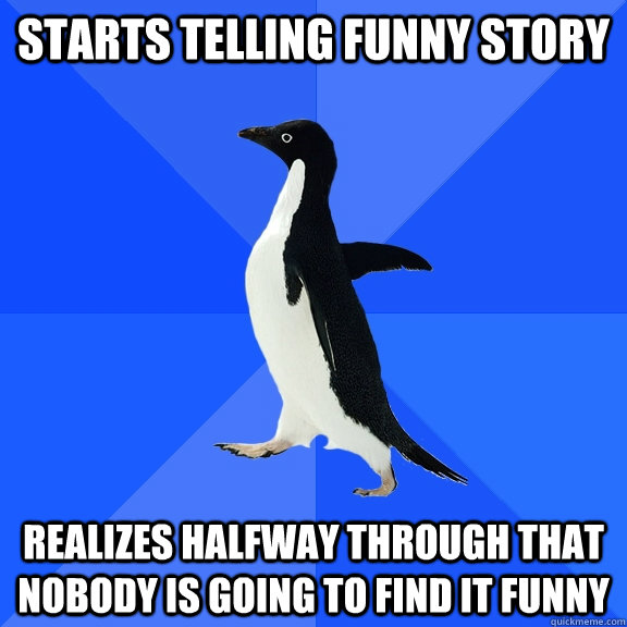 starts telling funny story realizes halfway through that nob - Socially Awkward Penguin