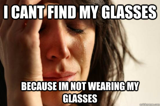 i cant find my glasses because im not wearing my glasses - First World Problems