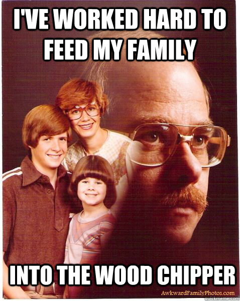 ive worked hard to feed my family into the wood chipper - Vengeance Dad
