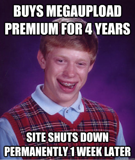 buys megaupload premium for 4 years site shuts down permanen - Bad Luck Brian