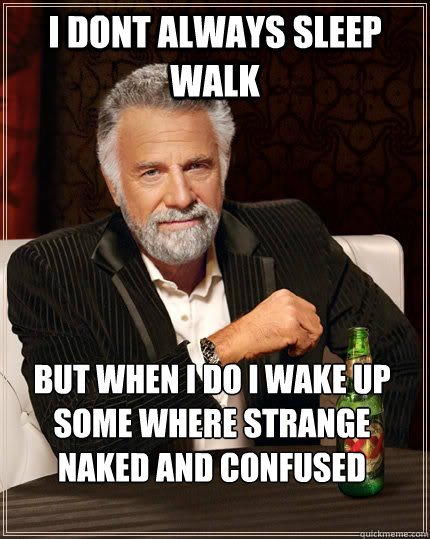 i dont always sleep walk but when i do i wake up some where  - The Most Interesting Man In The World