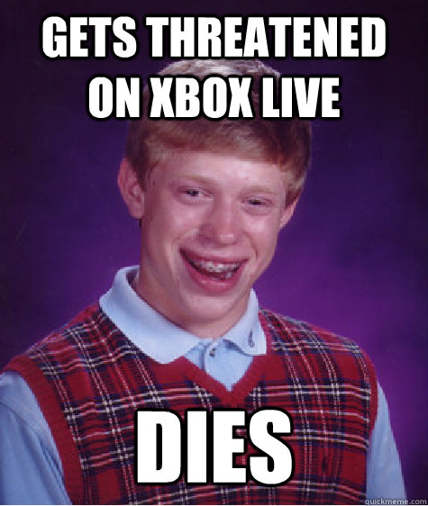 gets threatened on xbox live dies - Bad Luck Brian