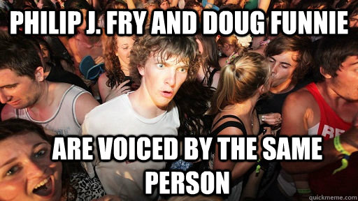 philip j fry and doug funnie are voiced by the same person - Sudden Clarity Clarence