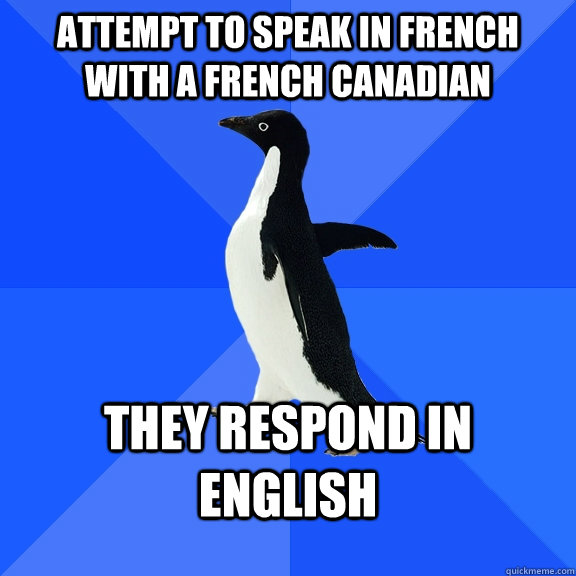 attempt to speak in french with a french canadian they respo - Socially Awkward Penguin