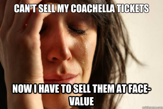 cant sell my coachella tickets now i have to sell them at f - First World Problems