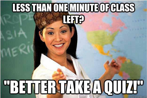 less than one minute of class left better take a quiz - Scumbag Teacher