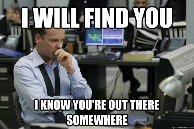 i will find you i know youre out there somewhere -