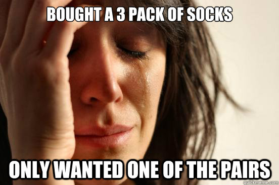 bought a 3 pack of socks only wanted one of the pairs - First World Problems