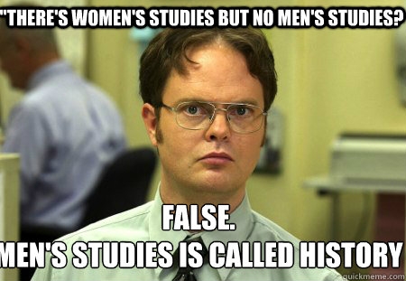 theres womens studies but no mens studies false mens  - Schrute
