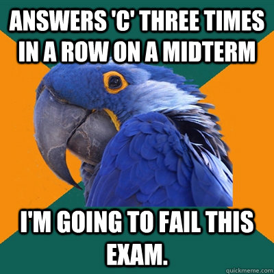 answers c three times in a row on a midterm im going to f - Paranoid Parrot
