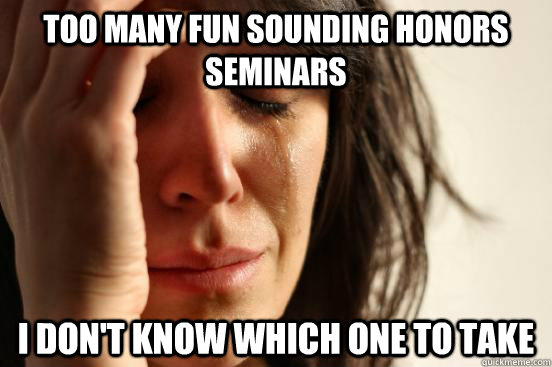 too many fun sounding honors seminars i dont know which one - First World Problems