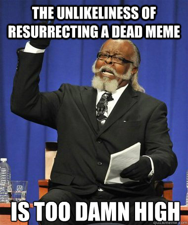 the unlikeliness of resurrecting a dead meme is too damn hig - Rent Is Too Damn High Guy