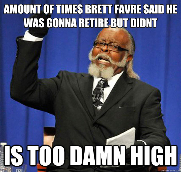 amount of times brett favre said he was gonna retire but did - Jimmy McMillan