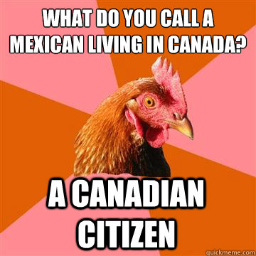 what do you call a mexican living in canada a canadian citi - Anti-Joke Chicken