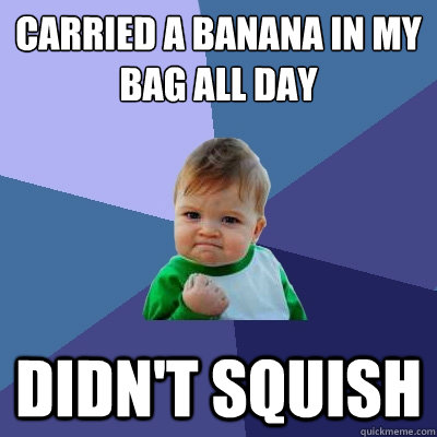 carried a banana in my bag all day didnt squish - Success Kid
