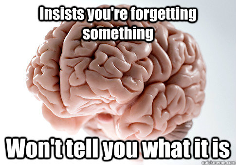 insists youre forgetting something wont tell you what it i - Scumbag Brain