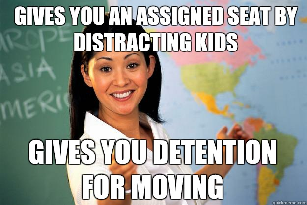 Gives you an assigned seat by distracting kids but b is more - Unhelpful High School Teacher