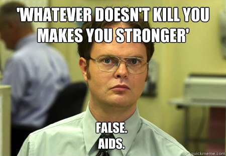whatever doesnt kill you makes you stronger false aids - Dwight