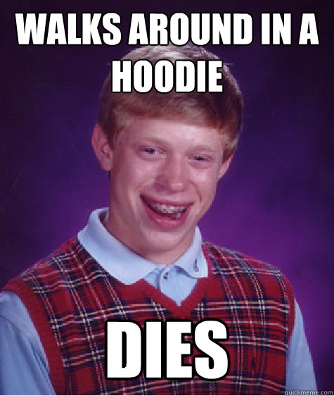 walks around in a hoodie dies - Bad Luck Brian