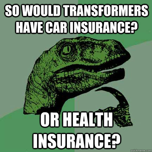 so would transformers have car insurance or health insuranc - Philosoraptor