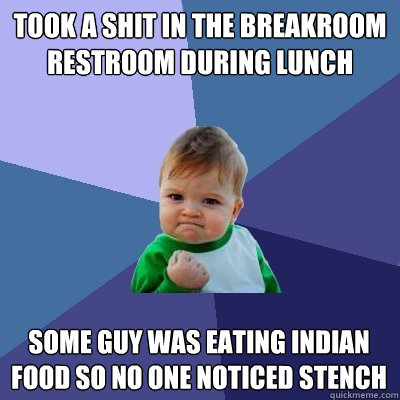 took a shit in the breakroom restroom during lunch some guy  - Success Kid