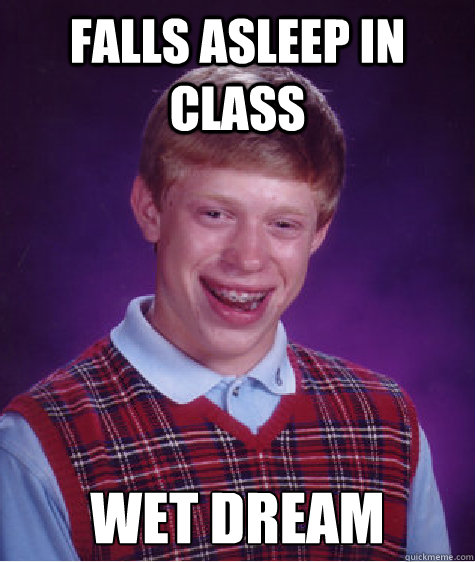 falls asleep in class wet dream - Bad Luck Brian