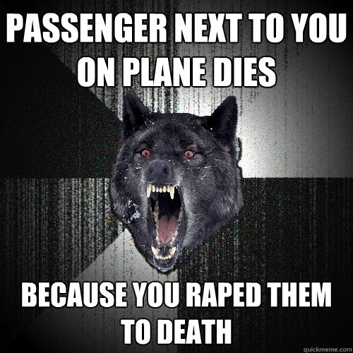passenger next to you on plane dies because you raped them t - Insanity Wolf