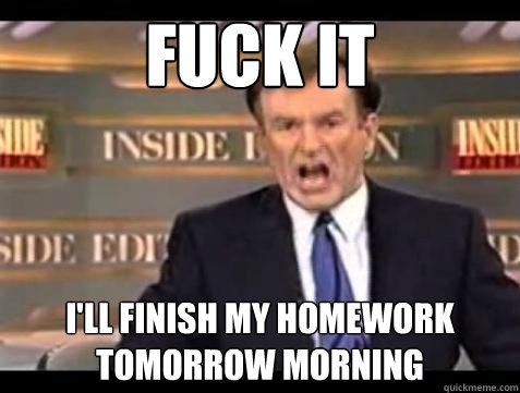 fuck it ill finish my homework tomorrow morning - Bill OReilly Fuck It