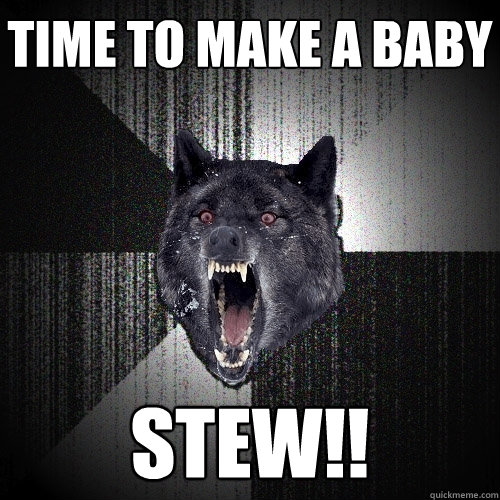 time to make a baby stew - Insanity Wolf