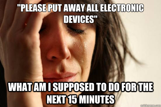 please put away all electronic devices what am i supposed  - First World Problems
